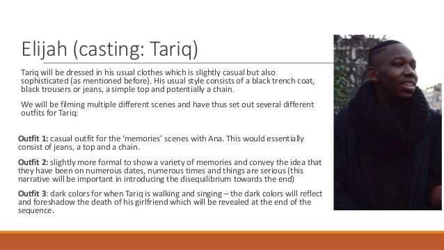 Elijah (casting: Tariq) Tariq will be dressed in his usual clothes which is slightly casual but also sophisticated (as men...