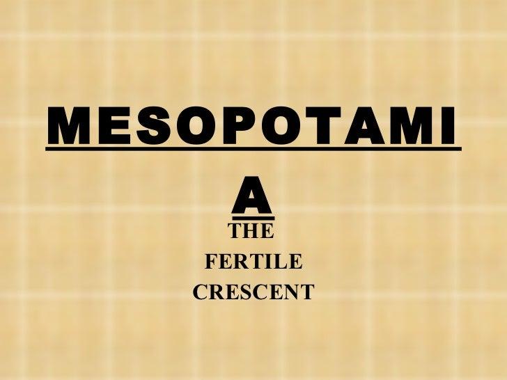 MESOPOTAMIA THE  FERTILE CRESCENT