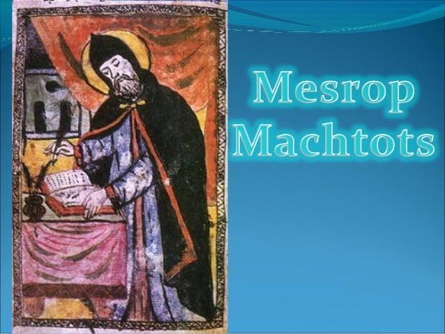 Saint Mesrop (prononcé Mesrob en arménien occidental), dit aussi Machtots (en arménien Մեսրոպ Մաշտոց), né en lan 362 dans...