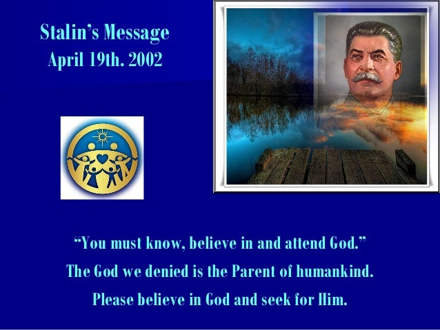 """Stalin's Message April 19th. 2002 """"You must know, believe in and attend God."""" The God we denied is the Parent of humankind..."""