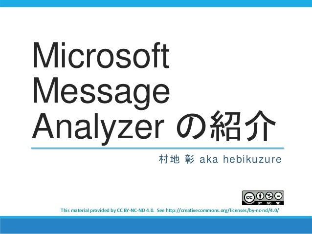 Microsoft  Message  Analyzer の紹介  村地彰aka hebikuzure  This material provided by CC BY-NC-ND 4.0. See http://creativecommons...