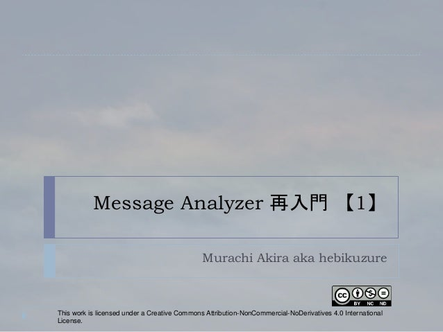 Message Analyzer 再入門 【1】 Murachi Akira aka hebikuzure This work is licensed under a Creative Commons Attribution-NonCommer...