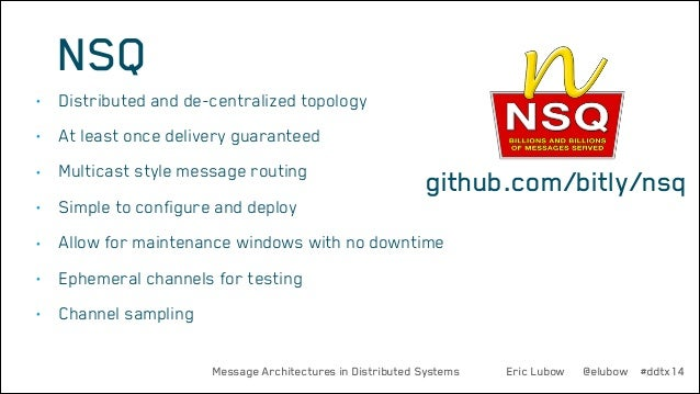 NSQ •  Distributed and de-centralized topology  •  At least once delivery guaranteed  •  Multicast style message routing  ...