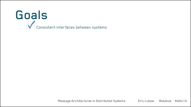 Goals •  Consistent interfaces between systems  Message Architectures in Distributed Systems  Eric Lubow  @elubow #ddtx14