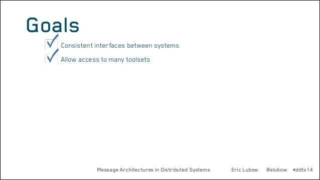Goals •  Consistent interfaces between systems  •  Allow access to many toolsets  Message Architectures in Distributed Sys...