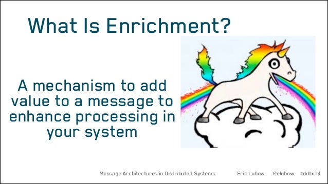 What Is Enrichment? A mechanism to add value to a message to enhance processing in your system Message Architectures in Di...
