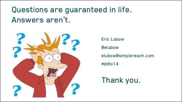 Questions are guaranteed in life. Answers aren't. Eric Lubow @elubow elubow@simplereach.com #ddtx14  Thank you. Message Ar...