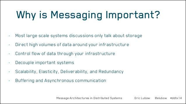 Why is Messaging Important? •  Most large scale systems discussions only talk about storage  •  Direct high volumes of dat...