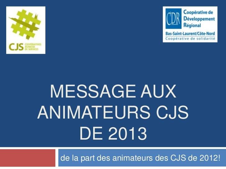 MESSAGE AUXANIMATEURS CJS    DE 2013  de la part des animateurs des CJS de 2012!