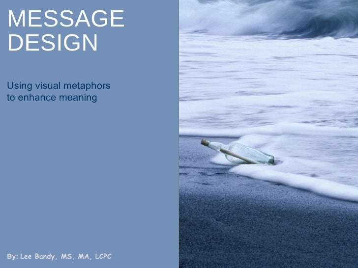 MESSAGE DESIGN Using visual metaphors to enhance meaning By:  Lee Bandy, MS, MA, LCPC