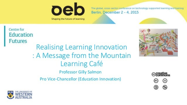 Realising Learning Innovation : A Message from the Mountain Learning Café Professor Gilly Salmon Pro Vice-Chancellor (Educ...