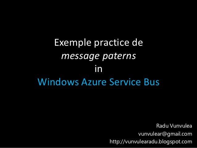 Exemple practice de    message paterns           inWindows Azure Service Bus                                 Radu Vunvulea...