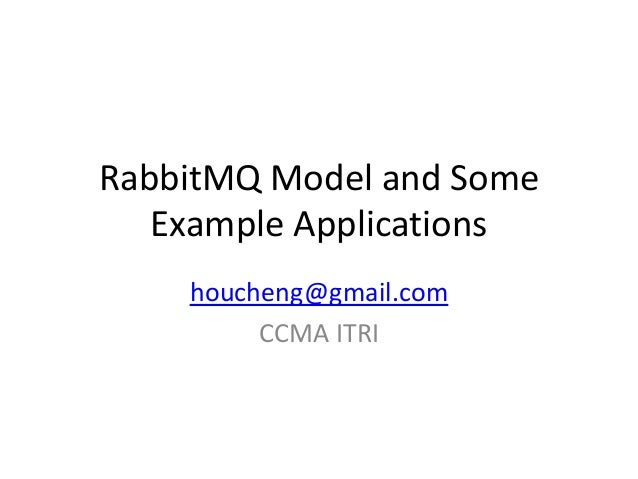 RabbitMQ Model and Some Example Applications houcheng@gmail.com CCMA ITRI