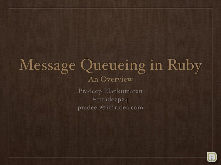 Message Queueing in Ruby           An Overview        Pradeep Elankumaran             @pradeep24        pradeep@intridea.c...