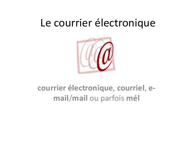 Le courrier électroniquecourrier électronique, courriel, e-    mail/mail ou parfois mél