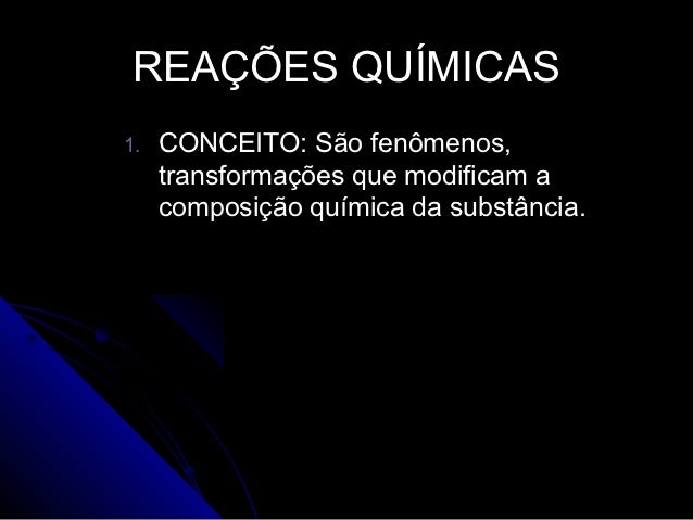 REAÇÕES QUÍMICAS1.   CONCEITO: São fenômenos,     transformações que modificam a     composição química da substância.