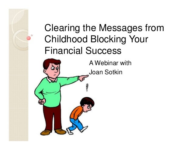 Clearing the Messages fromChildhood Blocking YourFinancial SuccessA Webinar withJoan Sotkin