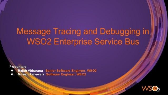 Message Tracing and Debugging in WSO2 Enterprise Service Bus Presenters : ❖ Rajith Vitharana Senior Software Engineer, WSO...
