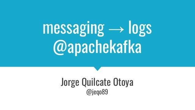 messaging → logs @apachekafka Jorge Quilcate Otoya @jeqo89