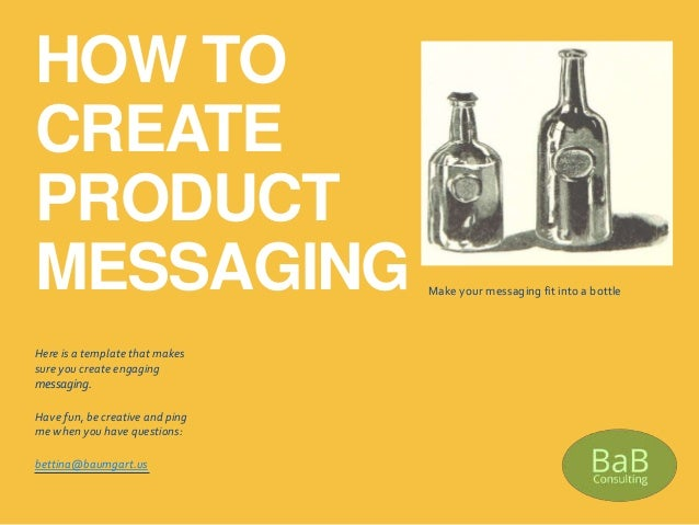 HOW TO CREATE PRODUCT MESSAGING Here is a template that makes sure you create engaging messaging. Have fun, be creative an...