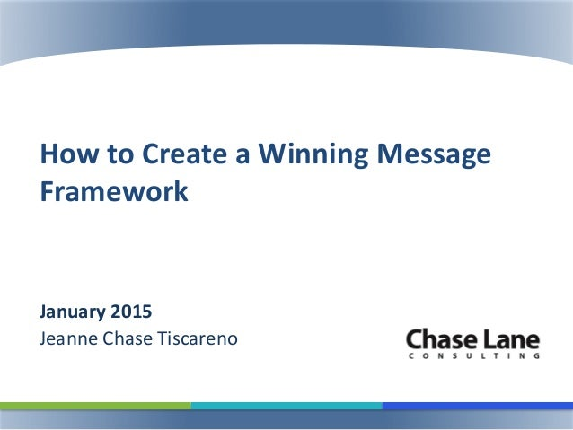 How to Create a Winning Message Framework January 2015 Jeanne Chase Tiscareno