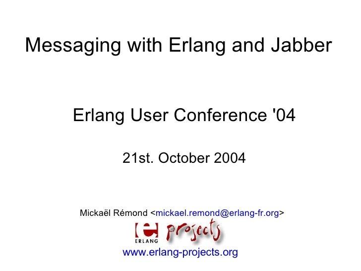Messaging with Erlang and Jabber       Erlang User Conference '04                21st. October 2004        Mickaël Rémond ...