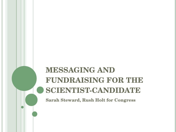 MESSAGING AND FUNDRAISING FOR THE SCIENTIST-CANDIDATE Sarah Steward, Rush Holt for Congress