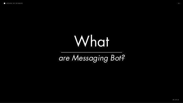H O U S E O F F R I E N D S © 2 0 1 8 13 are Messaging Bot? What
