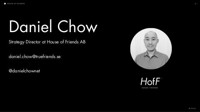 H O U S E O F F R I E N D S © 2 0 1 8 2 Strategy Director at House of Friends AB daniel.chow@truefriends.se @danielchownet...