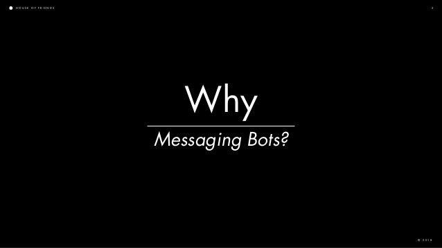 H O U S E O F F R I E N D S © 2 0 1 8 3 Messaging Bots? Why
