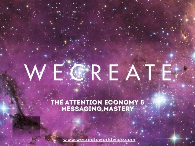 the attention economy & messaging mastery www.wecreateworldwide.com