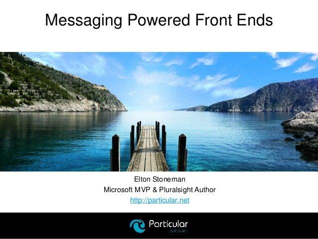Elton Stoneman Microsoft MVP & Pluralsight Author http://particular.net Messaging Powered Front Ends