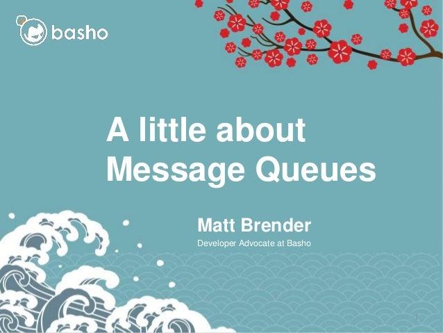 A little about Message Queues Matt Brender Developer Advocate at Basho 1