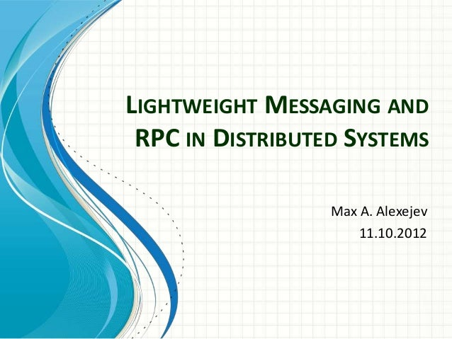 LIGHTWEIGHT MESSAGING ANDRPC IN DISTRIBUTED SYSTEMSMax A. Alexejev11.10.2012