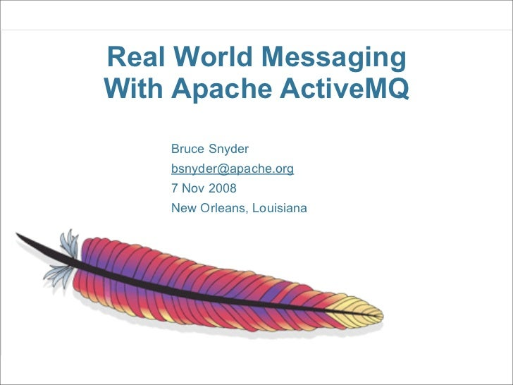 Real World Messaging With Apache ActiveMQ     Bruce Snyder     bsnyder@apache.org     7 Nov 2008     New Orleans, Louisiana