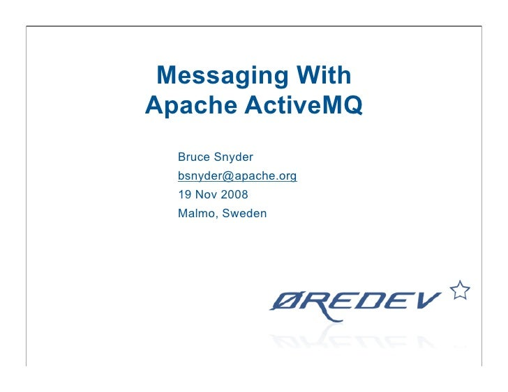 Messaging With Apache ActiveMQ   Bruce Snyder   bsnyder@apache.org   19 Nov 2008   Malmo, Sweden