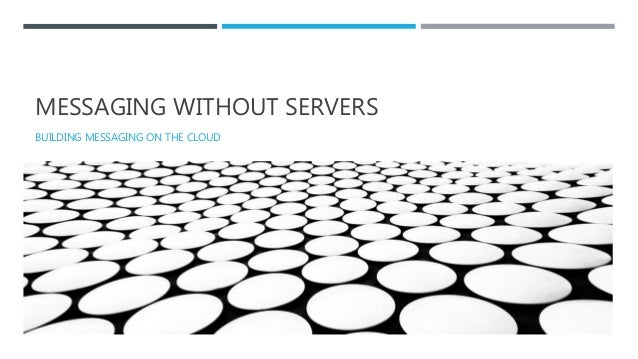MESSAGING WITHOUT SERVERS BUILDING MESSAGING ON THE CLOUD