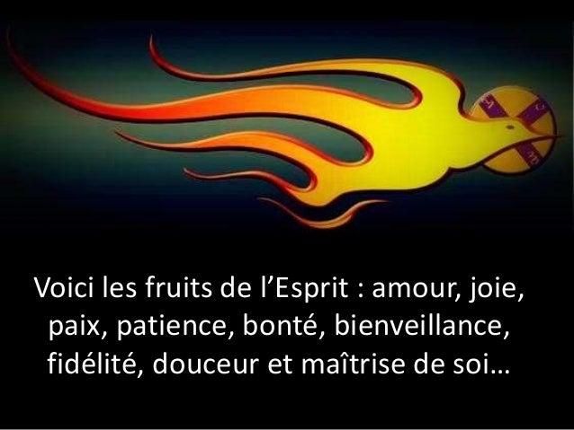 Voici les fruits de l'Esprit : amour, joie, paix, patience, bonté, bienveillance, fidélité, douceur et maîtrise de soi…