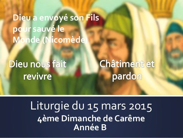 Liturgie du 15 mars 2015 4ème Dimanche de Carême Année B Dieu a envoyé son Fils pour sauvé le Monde (Nicomède)