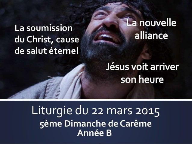 Liturgie du 22 mars 2015 5ème Dimanche de Carême Année B La soumission du Christ, cause de salut éternel