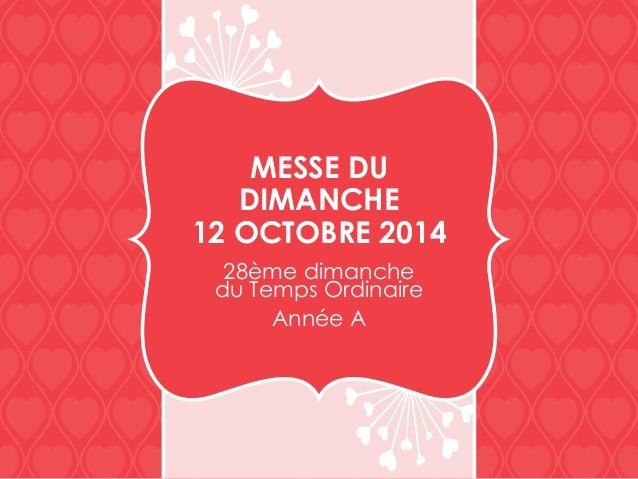 MESSE DU DIMANCHE 12 OCTOBRE 2014 28ème dimanche du Temps Ordinaire Année A