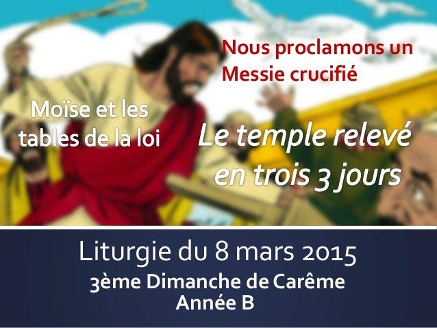 Liturgie du 8 mars 2015 3ème Dimanche de Carême Année B Nous proclamons un Messie crucifié