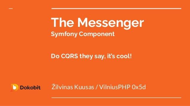 The Messenger Symfony Component Do CQRS they say, it's cool! Žilvinas Kuusas / VilniusPHP 0x5d