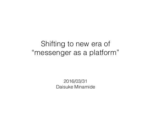 """Shifting to new era of """"messenger as a platform"""" 2016/03/31 Daisuke Minamide"""