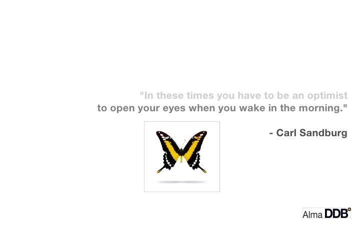 """""""In these times you have to be an optimist  to open your eyes when you wake in the morning.""""  - Carl Sandburg"""