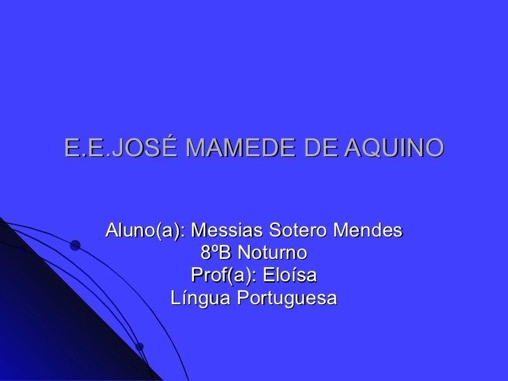 E.E.JOSÉ MAMEDE DE AQUINO Aluno(a): Messias Sotero Mendes 8ºB Noturno Prof(a): Eloísa Língua Portuguesa