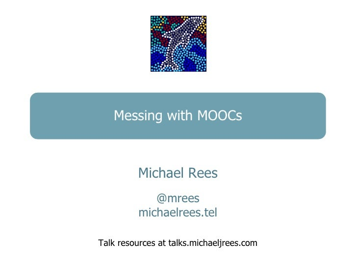 Messing with MOOCs          Michael Rees             @mrees          michaelrees.telTalk resources at talks.michaeljrees.com