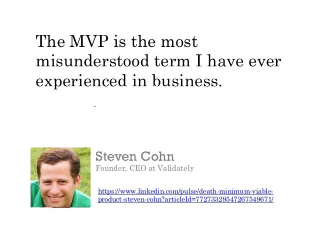 .   Steven Cohn Founder, CEO at Validately https://www.linkedin.com/pulse/death-minimum-viable- product-steven-cohn?arti...