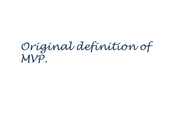 We define MVP as… unique product that maximizes return on risk for both the vendor and the customer..   Frank Robinson C...