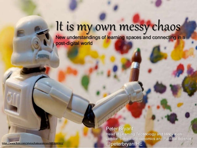 It is my own messy chaos New understandings of learning spaces and connecting in a post-digital world Peter Bryant Head of...